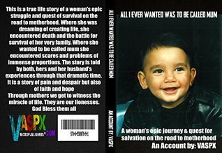 ALL I EVER WANTED WAS TO BE CALLED MUM: A womans epic journey and quest for redemption on the road to motherhood  by  Steve Petrou