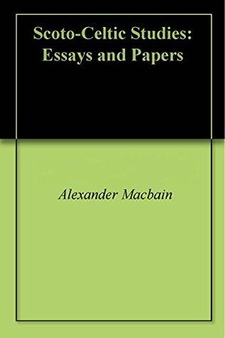 Scoto-Celtic Studies: Essays and Papers Alexander MacBain