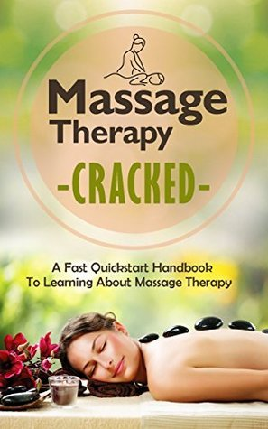 Massage Therapy Cracked - A Fast Quickstart Handbook To Learning About Massage Therapy (Massage Easy Guide, Massage Therapy Book, Massage Fast Guide, Massage Therapy, Learning Massage)  by  Janelle Watkinson