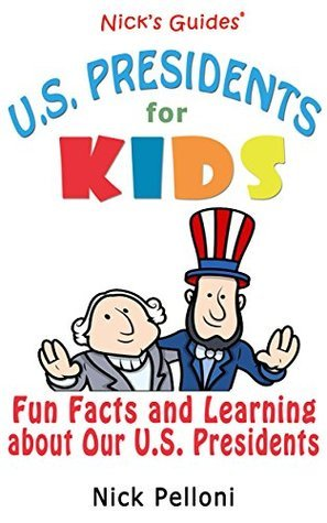 Nicks Guides - U.S. Presidents for Kids: Fun Facts and Learning About Our U.S. Presidents Nick Pelloni
