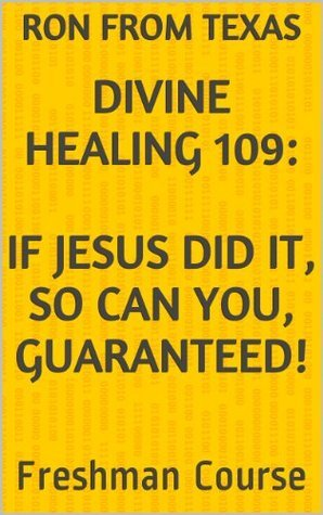 Divine Healing 109: If Jesus Did It, So Can You, Guaranteed! (Divine Healing 100 Series)  by  Ron from Texas