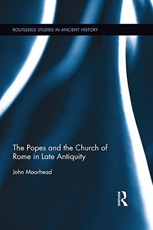 The Popes and the Church of Rome in Late Antiquity  by  John Moorhead