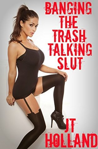 Banging The Trash Talking Slut (My Adventures With The Trash Talking Slut Book 1)  by  J.T. Holland