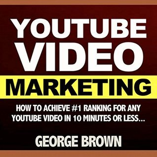 YouTube Video: How to Achieve #1 Ranking for Any Youtube Video in 10 Minutes Or Less Effortlessly (video marketing, youtube marketing, youtubers, youtube books, youtube, google video, google search)  by  George Brown