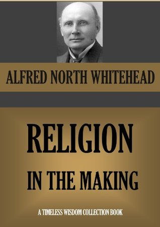RELIGION IN THE MAKING (Timeless Wisdom Collection Book 702) Alfred North Whitehead