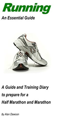 Running: An Essential Guide: A Guide and Training Diary to prepare for a Half Marathon and Marathon  by  Alan Dawson
