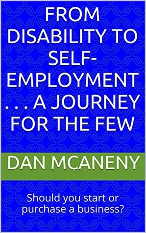 From Disability to Self-Employment . . . A Journey for the Few: Should you start or purchase a business? Dan McAneny