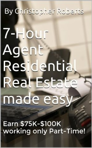 7-Hour Agent Residential Real Estate made easy: Earn $75K-$100K working only Part-Time! By Christopher Roberts