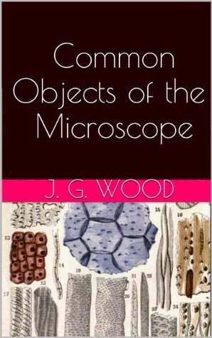 Common Objects of the Microscope  by  J. G. Wood