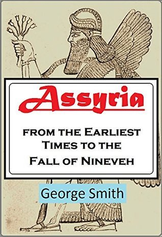 Assyria from the Earliest Times to the Fall of Nineveh George  Smith