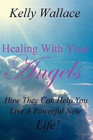 Healing With Your Angels: How They Can Help You Live A Powerful New Life!  by  Kelly Wallace