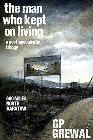 The Man Who Kept On Living (A Post-Apocalyptic Trilogy): 600 Miles, North, Barstow G.P. Grewal