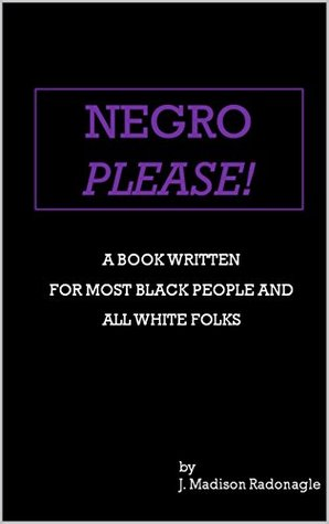 Negro Please!: A Book Written for Most Black People and All White Folks  by  J. Madison Radonagle