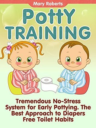 Potty Training: Tremendous No-Stress System for Early Pottying. The Best Approach to Diapers Free Toilet Habits (Potty Training, Potty Training in 3 Days, Potty Train in a Weekend)  by  Mary Roberts