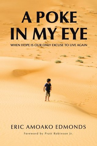 A POKE IN MY EYE: WHEN HOPE IS OUR ONLY EXCUSE TO LIVE AGAIN  by  Eric Amoako Edmonds