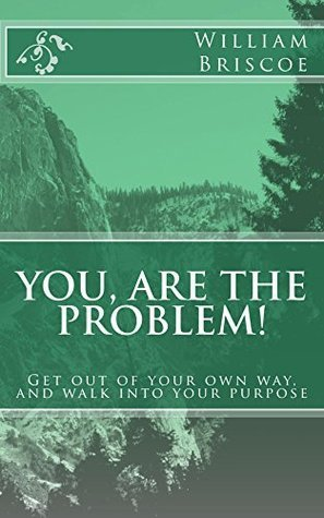 You are the problem!: Get out of your own way and walk into your destiny william Briscoe