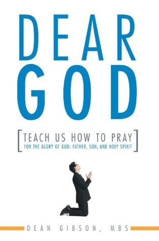 Dear God, Teach Us How to Pray : For the Glory of God: Father, Son, and Holy Spirit Dean Gibson MBS