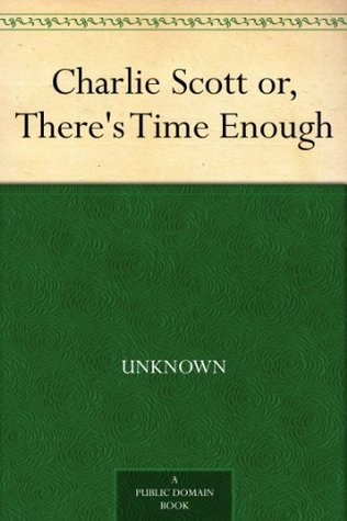 Charlie Scott or, Theres Time Enough  by  Unknown