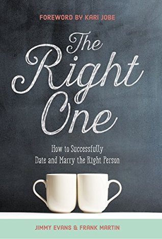 The Right One: How to Successfully Date and Marry the Right Person Jimmy Evans