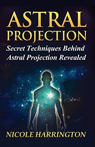 Astral Projection: Secret Techniques Behind Astral Projection Revealed Nicole Harrington