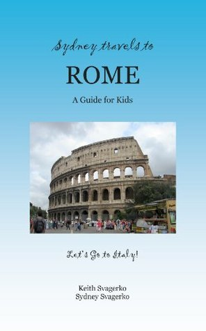 Sydney Travels to Rome: A Guide for Kids - Lets Go to Italy Series! (Lets Go to Italy Series! Book 4)  by  Keith Svagerko