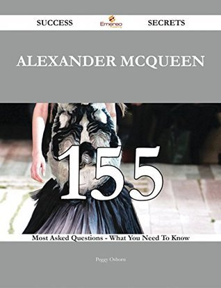 Alexander McQueen 155 Success Secrets - 155 Most Asked Questions On Alexander McQueen - What You Need To Know Peggy Osborn