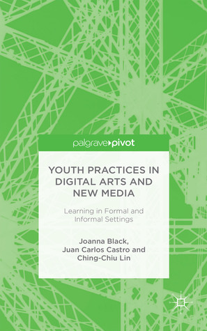 Youth Practices in Digital Arts and New Media: Learning in Formal and Informal Settings  by  Joanna Black