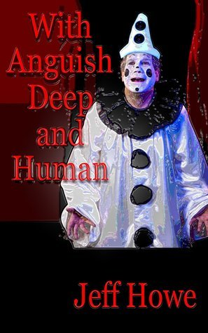 With Anguish Deep and Human  by  Jeff Howe