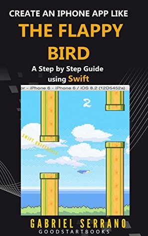 Create an iPhone App like the Flappy Bird: A Step Step Guide using Swift (GoodStartBooks Swift Programming) by Gabriel Serrano