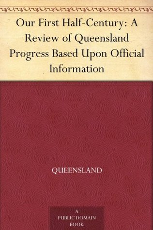 Our First Half-Century: A Review of Queensland Progress Based Upon Official Information Queensland