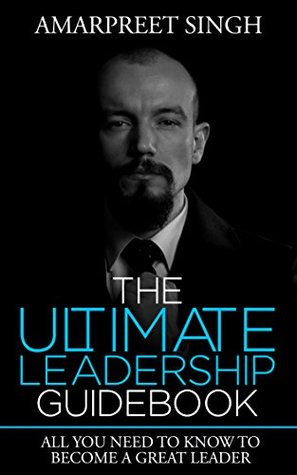 Leadership Explained - The Ultimate Leadership Guidebook: All you need to know to become a great leader  by  Amarpreet Singh
