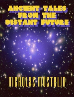 Ancient Tales from the Distant Future (Collected Short Stories from the Future Book 1) Nicholas Mustelin