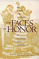 The Faces of Honor: Sex, Shame, and Violence in Colonial Latin America (Diálogos)