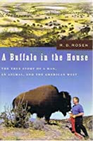 A Buffalo in the House : The True Story of a Man, an Animal, and the American West.