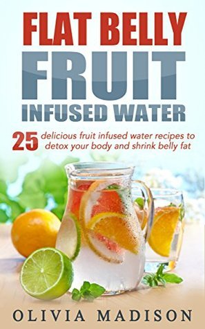 Flat Belly Fruit Infused Water: 25 delicious fruit infused water recipes to detox your body and shrink belly fat (Flat belly series Book 1) Olivia Madison