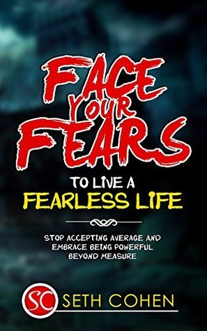 Face Your Fears To Live A Fearless Life: Stop Accepting Average And Embrace Being Powerful Beyond Measure (Complete Collection with 30+ Bonus Books) Seth Cohen