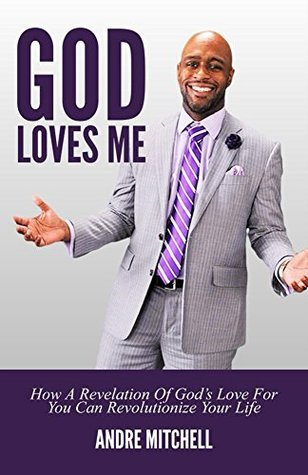 God Loves Me: How A Revelation Of Gods Love For You Can Revolutionize Your Life Andre Mitchell