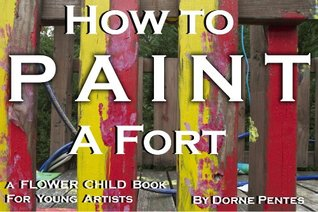 How To Paint A Fort (Flower Child Book 2)  by  Dorne Pentes