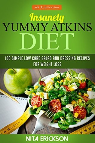 Insanely Yummy Atkins Diet: 100 simple low carb salad and dressing recipes for weight loss (Atkins diet series)  by  Nita Erickson