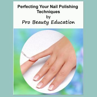 Perfecting Your Nail Polishing Techniques [Beauty Therapy Study Guide]  by  Pro Beauty Education