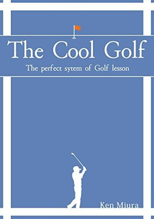 THE COOL GOLF: The perfect system of golf lesson  by  Ken Miura