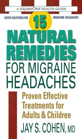 15 Natural Remedies for Migraine Headaches: Using Natural Supplements, Nutrition & Alternative Therapies to Better Manage Migraine Pain Jay S. Cohen