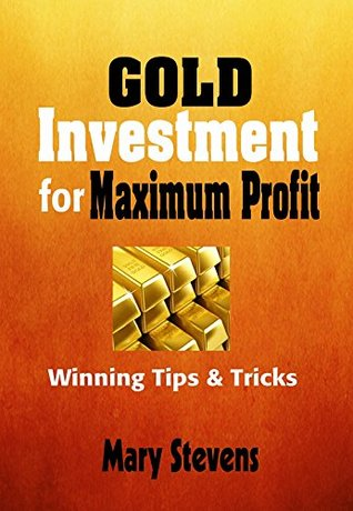 GOLD INVESTMENT FOR MAXIMUM PROFITS: Winning tips & Tricks  by  Mary Stevens