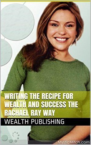 Writing The Recipe For Wealth And Success The Rachael Ray Way: Cookware, Magazines, TV Shows, Diets, Dog Food, And 30-Minute Meals  by  Wealth Publishing