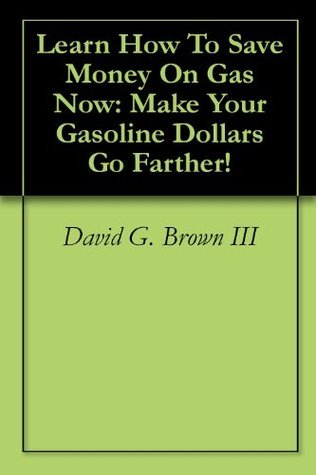 Learn How To Save Money On Gas Now: Make Your Gasoline Dollars Go Farther! David G. Brown III