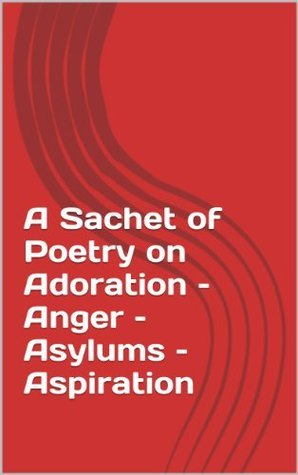 A Sachet of Poetry on Adoration - Anger - Asylums - Aspiration  by  Ann Johnson-Murphree