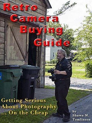 Retro Camera Buying Guide: Getting Serious About Photography... On the Cheap! (Shawn M. Tomlinsons Guide to Photography Book 1) Shawn M. Tomlinson