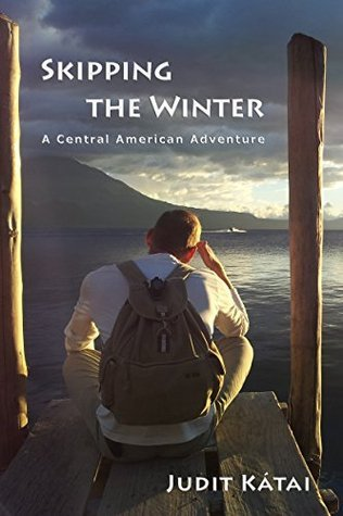 Skipping the Winter: A Central American Adventure  by  Judit Kátai