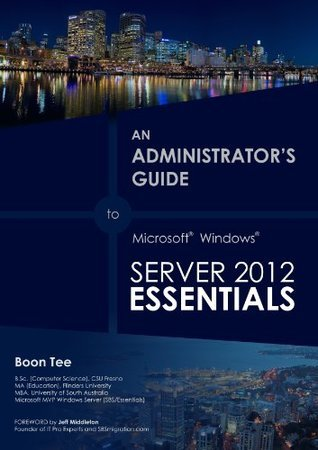 Growing Beyond 25 Users with Windows Server 2012 Essentials (An Administrators Guide to Windows Server 2012 Essentials) Boon Tee