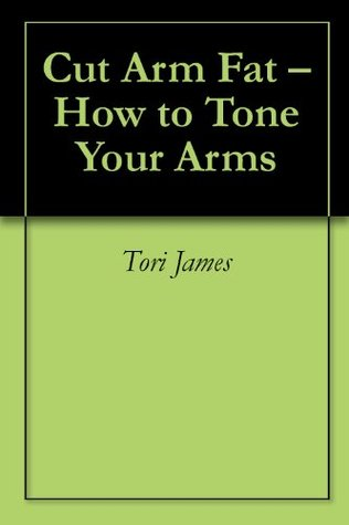 Cut Arm Fat - How to Tone Your Arms  by  Tori James